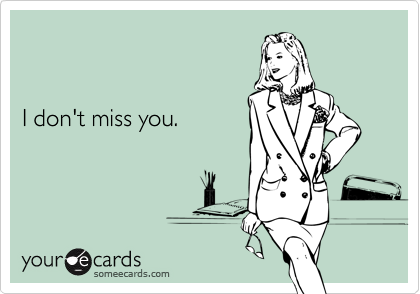 I don't miss you.