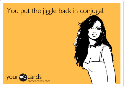 You put the jiggle back in conjugal.