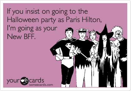 If you insist on going to the Halloween party as Paris Hilton,I'm going as yourNew BFF.