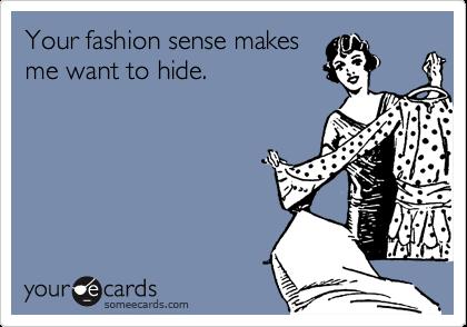 Your fashion sense makes me want to hide.