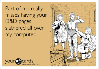 Part of me reallymisses having yourD&D pagesslathered all overmy computer.