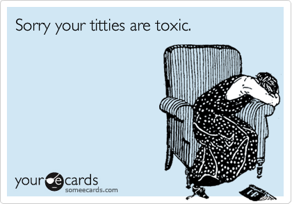 Sorry your titties are toxic.