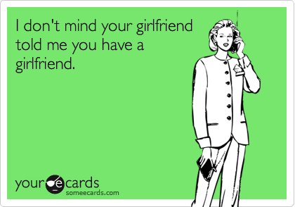 I don't mind your girlfriendtold me you have agirlfriend.