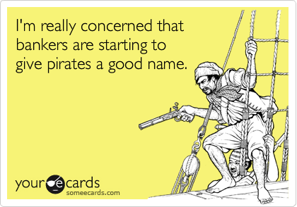 I'm really concerned thatbankers are starting togive pirates a good name.