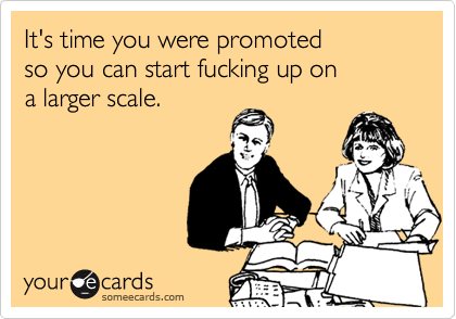 It's time you were promoted  so you can start fucking up on  a larger scale.