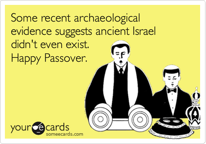 Some recent archaeological evidence suggests ancient Israel didn't even exist.