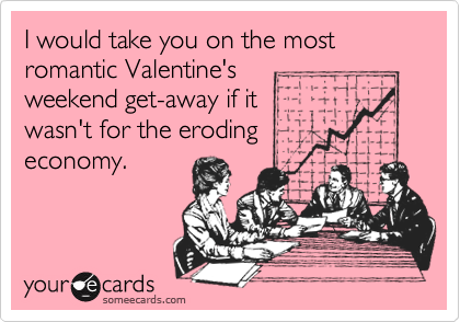 I would take you on the most romantic Valentine'sweekend get-away if itwasn't for the erodingeconomy.