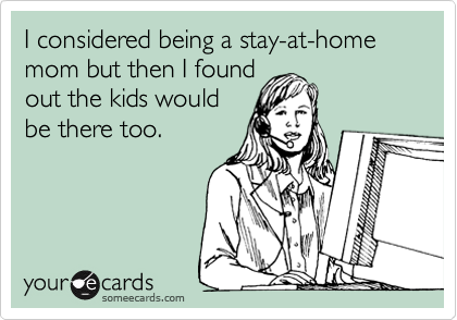I considered being a stay-at-home mom but then I found out the kids would be there too.