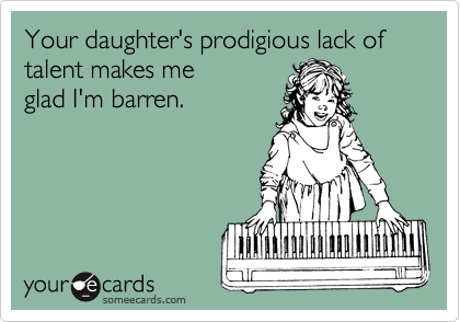 Your daughter's prodigious lack of talent makes me 
