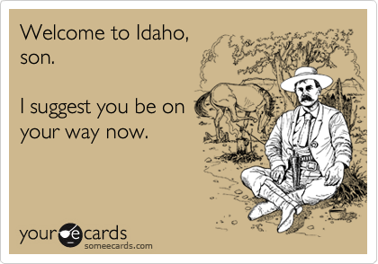 Welcome to Idaho,  son.  I suggest you be on your way now.