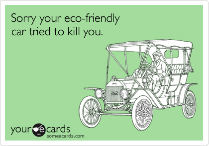 Sorry your eco-friendly car tried to kill you.