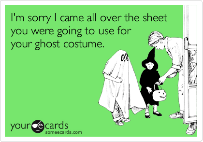 I'm sorry I came all over the sheet you were going to use foryour ghost costume.