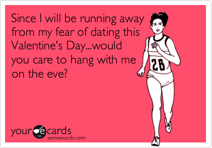 Since I will be running awayfrom my fear of dating thisValentine's Day...wouldyou care to hang with meon the eve?