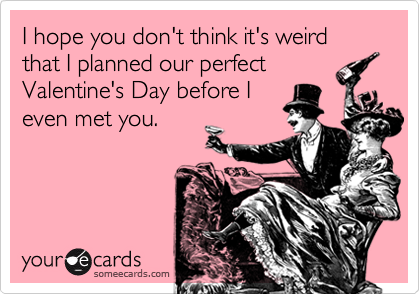 I hope you don't think it's weird that I planned our perfectValentine's Day before Ieven met you.