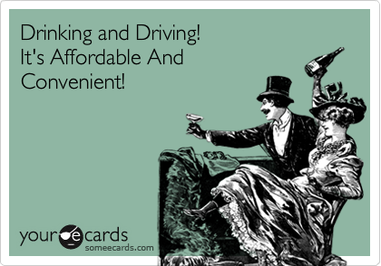 Drinking and Driving!  It's Affordable And  Convenient!