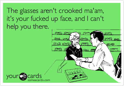The glasses aren't crooked ma'am, it's your fucked up face, and I can't help you there.