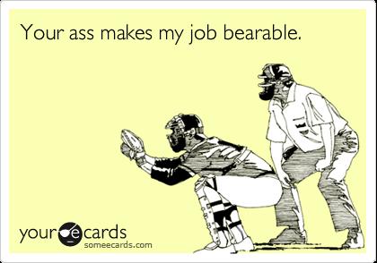 Your ass makes my job bearable.