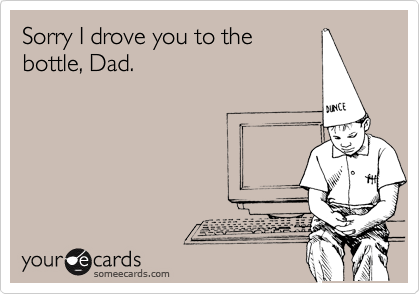 Sorry I drove you to thebottle, Dad.