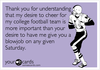 Thank you for understandingthat my desire to cheer formy college football team ismore important than yourdesire to have me give you a blowjob on any givenSaturday.