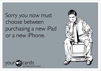 Sorry you now must choose between purchasing a new iPad  or a new iPhone.