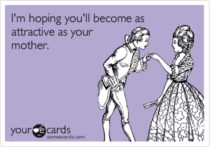 I'm hoping you'll become asattractive as yourmother.