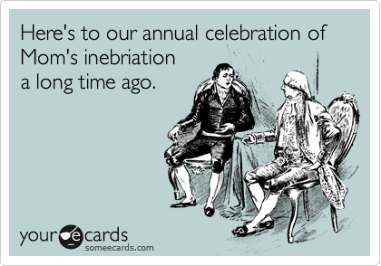 Here's to our annual celebration of Mom's inebriation  a long time ago.