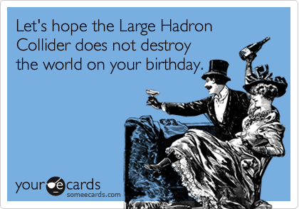 Let's hope the Large Hadron Collider does not destroythe world on your birthday.