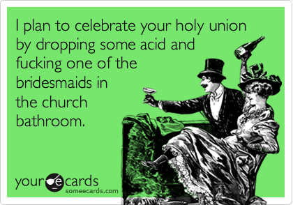 I plan to celebrate your holy union by dropping some acid and