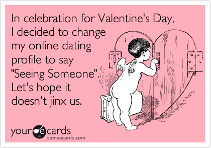 """In celebration for Valentine's Day,  I decided to change  my online dating  profile to say  """"Seeing Someone"""".  Let's hope it  doesn't jinx us."""