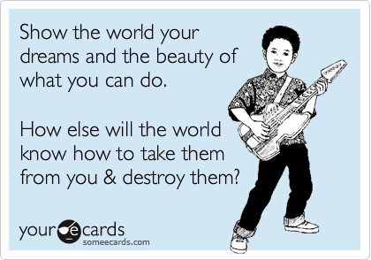 Show the world your dreams and the beauty of  what you can do.  How else will the world know how to take them  from you & destroy them?