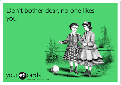 Don't bother dear, no one likes you