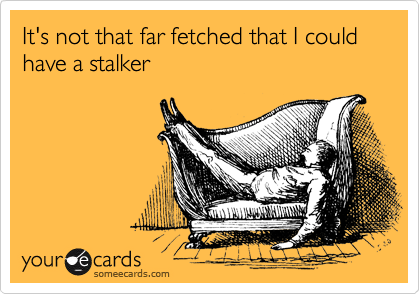 It's not that far fetched that I could have a stalker