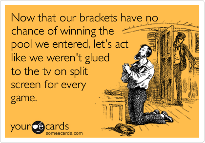 Now that our brackets have no chance of winning the pool we entered, let's actlike we weren't glued to the tv on splitscreen for everygame.