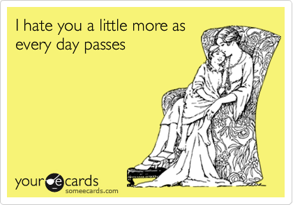 I hate you a little more asevery day passes