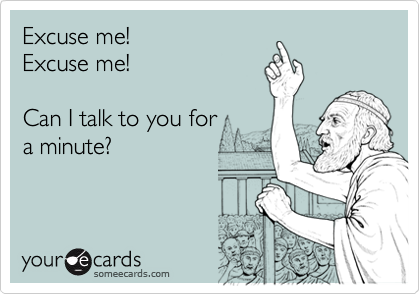 Excuse me!Excuse me!Can I talk to you for a minute?