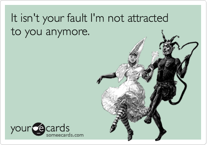 It isn't your fault I'm not attracted to you anymore.