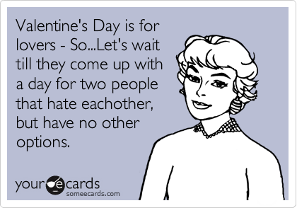 Valentine's Day is for lovers - So...Let's wait till they come up with a day for two people that hate eachother, but have no other options.