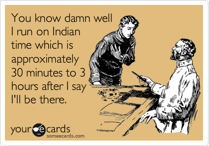 You know damn well I run on Indian time which is approximately 30 minutes to 3 hours after I say I'll be there.