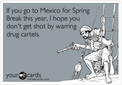 If you go to Mexico for SpringBreak this year, I hope youdon't get shot by warringdrug cartels.