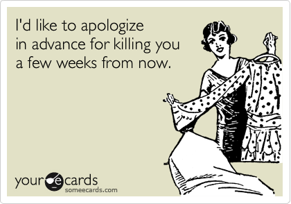 I'd like to apologize in advance for killing you a few weeks from now.