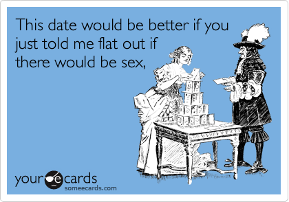This date would be better if you just told me flat out if there would be sex,