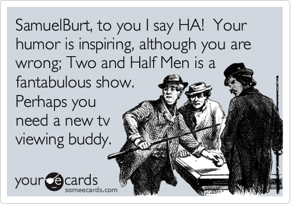 SamuelBurt, to you I say HA!  Your humor is inspiring, although you are wrong; Two and Half Men is afantabulous show. Perhaps youneed a new tvviewing buddy.