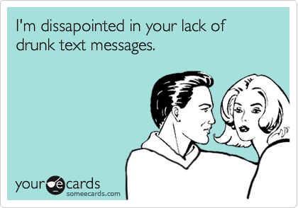 I'm dissapointed in your lack of drunk text messages.