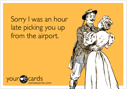Sorry I was an hour  late picking you up  from the airport.