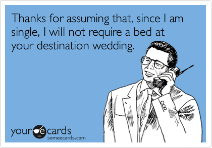 Thanks for assuming that, since I am single, I will not require a bed at your destination wedding.