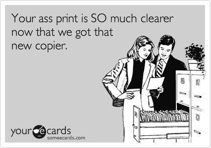 Your ass print is SO much clearer now that we got that