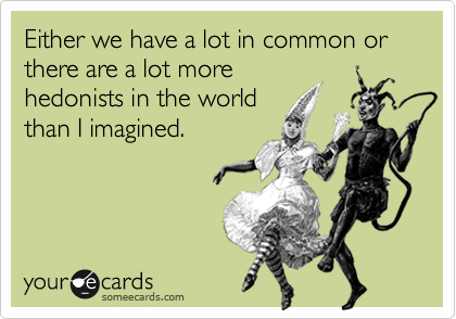 Either we have a lot in common or there are a lot morehedonists in the worldthan I imagined.