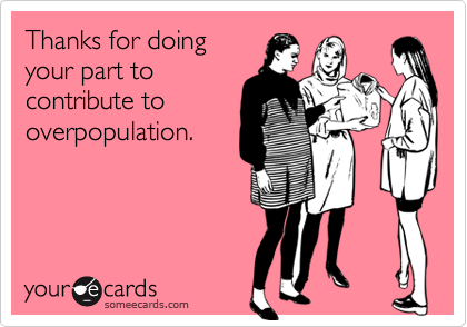 Thanks for doing your part to contribute to overpopulation.