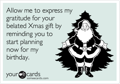 Allow me to express mygratitude for yourbelated Xmas gift byreminding you tostart planningnow for mybirthday.