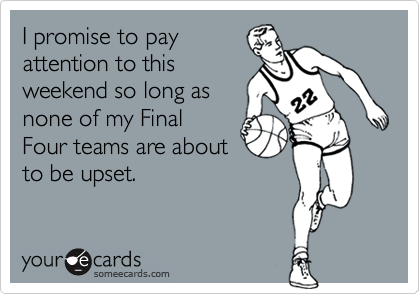 I promise to payattention to thisweekend so long asnone of my FinalFour teams are aboutto be upset.